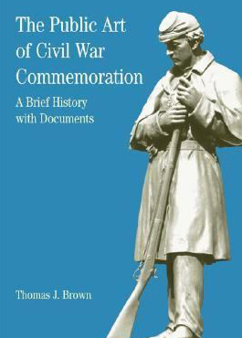 The public art of Civil War commemoration: a brief history with documents by Brown, Thomas J